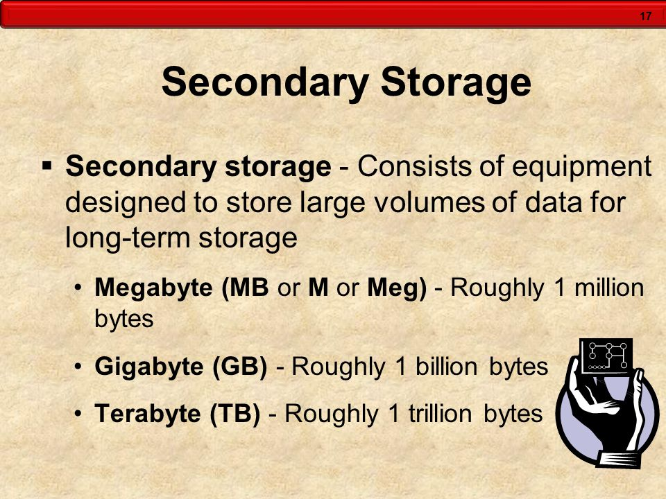 17 Secondary Storage  Secondary storage - Consists of equipment designed to store large volumes of data for long-term storage Megabyte (MB or M or Meg) - Roughly 1 million bytes Gigabyte (GB) - Roughly 1 billion bytes Terabyte (TB) - Roughly 1 trillion bytes