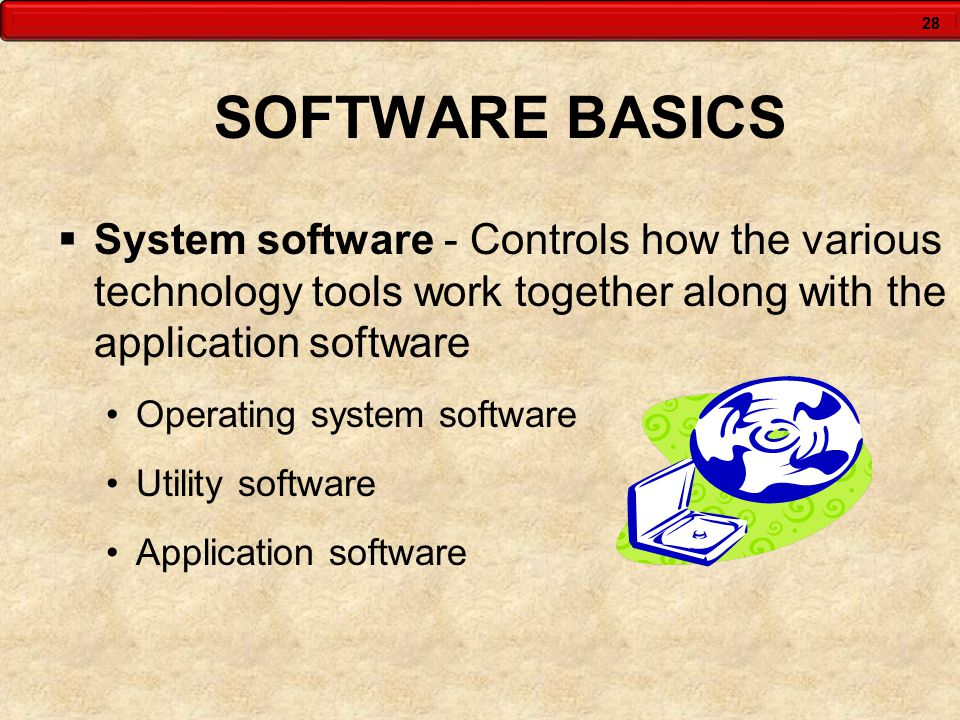 28 SOFTWARE BASICS  System software - Controls how the various technology tools work together along with the application software Operating system software Utility software Application software