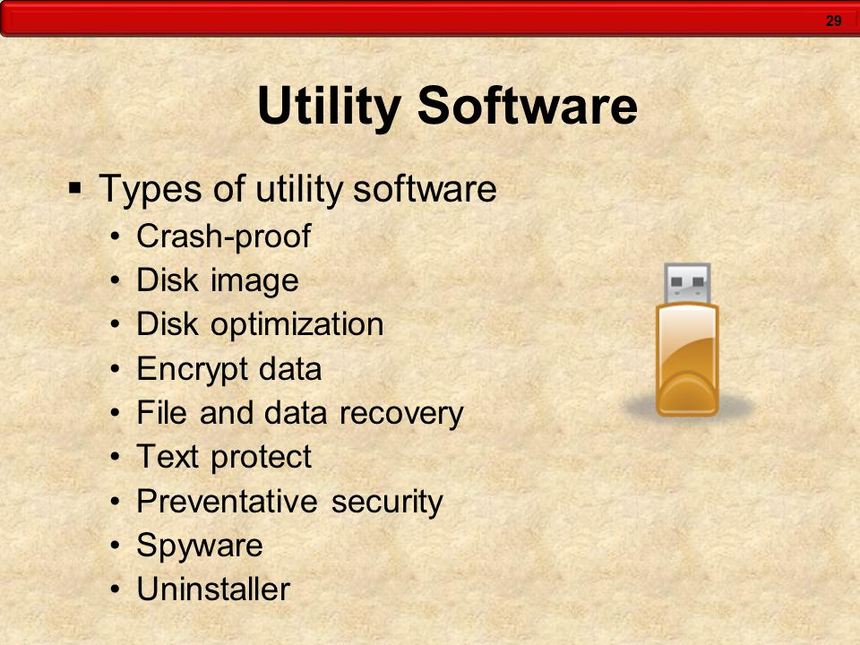 29 Utility Software  Types of utility software Crash-proof Disk image Disk optimization Encrypt data File and data recovery Text protect Preventative