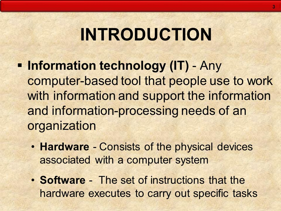 3 INTRODUCTION  Information technology (IT) - Any computer-based tool that people use to work with information and support the information and inform