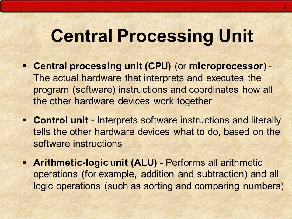 9 Central Processing Unit  Central processing unit (CPU) (or microprocessor) - The actual hardware that interprets and executes the program (software) instructions and coordinates how all the other hardware devices work together  Control unit - Interprets software instructions and literally tells the other hardware devices what to do, based on the software instructions  Arithmetic-logic unit (ALU) - Performs all arithmetic operations (for example, addition and subtraction) and all logic operations (such as sorting and comparing numbers)