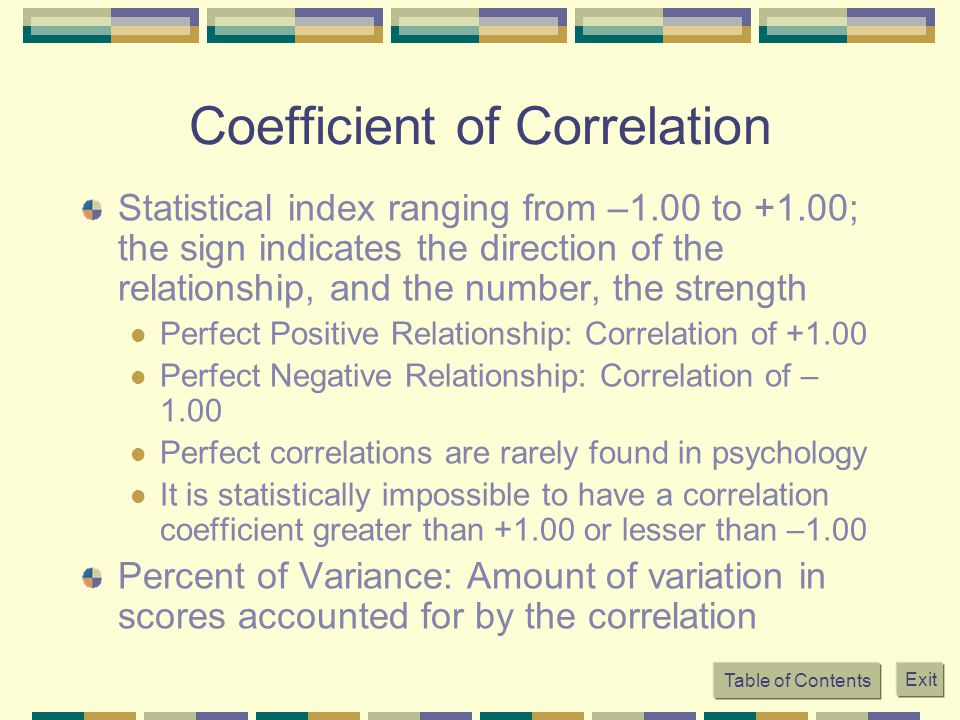 Table of Contents Exit Coefficient of Correlation Statistical index ranging from –1.00 to +1.00; the sign indicates the direction of the relationship, and the number, the strength Perfect Positive Relationship: Correlation of +1.00 Perfect Negative Relationship: Correlation of – 1.00 Perfect correlations are rarely found in psychology It is statistically impossible to have a correlation coefficient greater than +1.00 or lesser than –1.00 Percent of Variance: Amount of variation in scores accounted for by the correlation