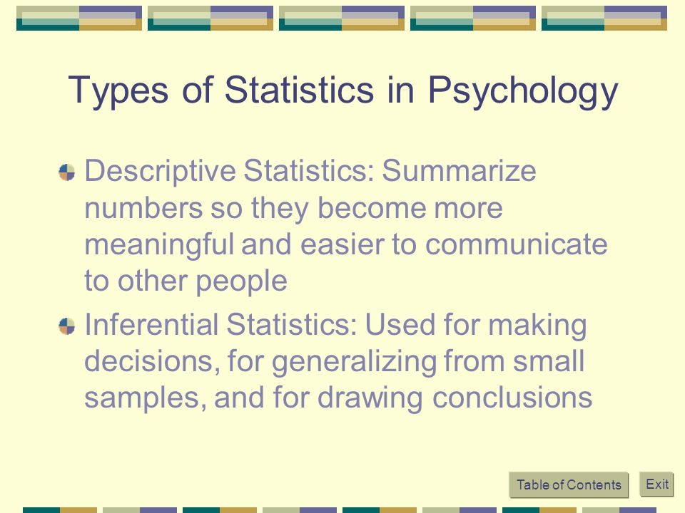 Table of Contents Exit Types of Statistics in Psychology Descriptive Statistics: Summarize numbers so they become more meaningful and easier to communicate to other people Inferential Statistics: Used for making decisions, for generalizing from small samples, and for drawing conclusions