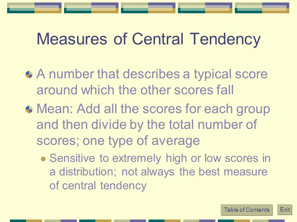 Table of Contents Exit Measures of Central Tendency A number that describes a typical score around which the other scores fall Mean: Add all the scores for each group and then divide by the total number of scores; one type of average Sensitive to extremely high or low scores in a distribution; not always the best measure of central tendency
