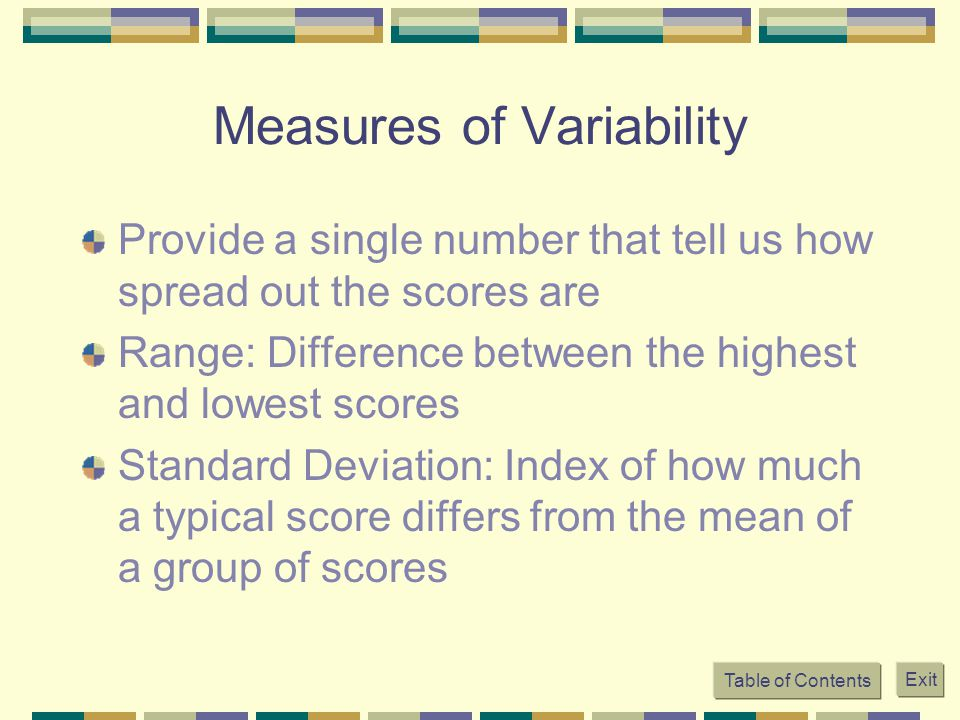 Table of Contents Exit Measures of Variability Provide a single number that tell us how spread out the scores are Range: Difference between the highest and lowest scores Standard Deviation: Index of how much a typical score differs from the mean of a group of scores