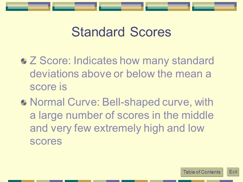 Table of Contents Exit Standard Scores Z Score: Indicates how many standard deviations above or below the mean a score is Normal Curve: Bell-shaped curve, with a large number of scores in the middle and very few extremely high and low scores