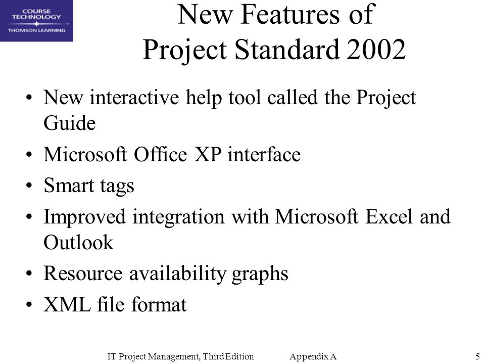 IT Project Management, Third Edition Appendix A6 Microsoft Solution for Enterprise Project Management Features Enterprise resource pool Skill-based resource assignment and replacement Improved e-mail notifications and Web-based timesheets and status reports Document library using Microsoft SharePoint Team Services Issue tracking database Project portfolio views Modeling and scenario analysis tools Real-time reporting Enterprise codes, custom fields, and templates Project data security layer Load balancing and clustering