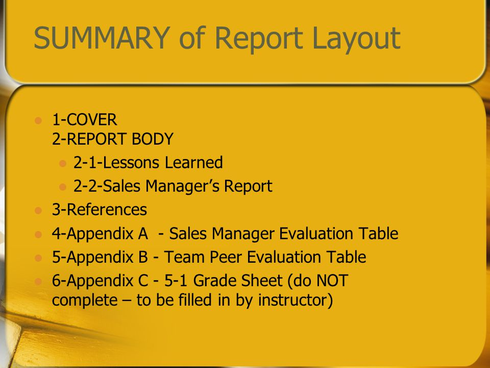 SUMMARY of Report Layout 1-COVER 2-REPORT BODY 2-1-Lessons Learned 2-2-Sales Manager's Report 3-References 4-Appendix A - Sales Manager Evaluation Table 5-Appendix B - Team Peer Evaluation Table 6-Appendix C - 5-1 Grade Sheet (do NOT complete – to be filled in by instructor)