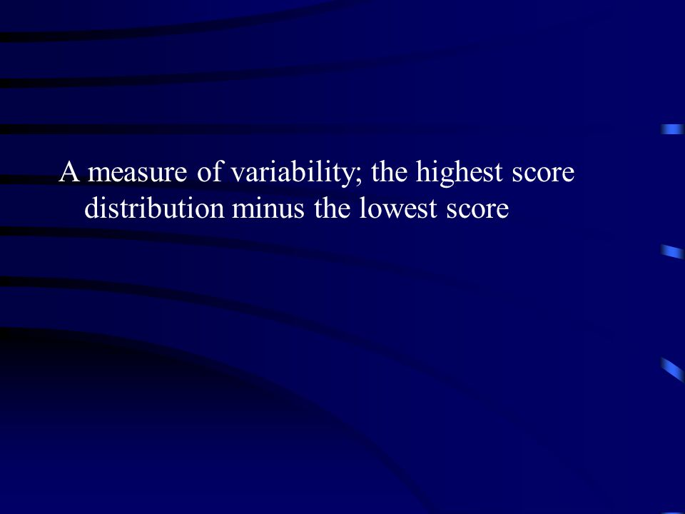 A measure of variability; the highest score distribution minus the lowest score