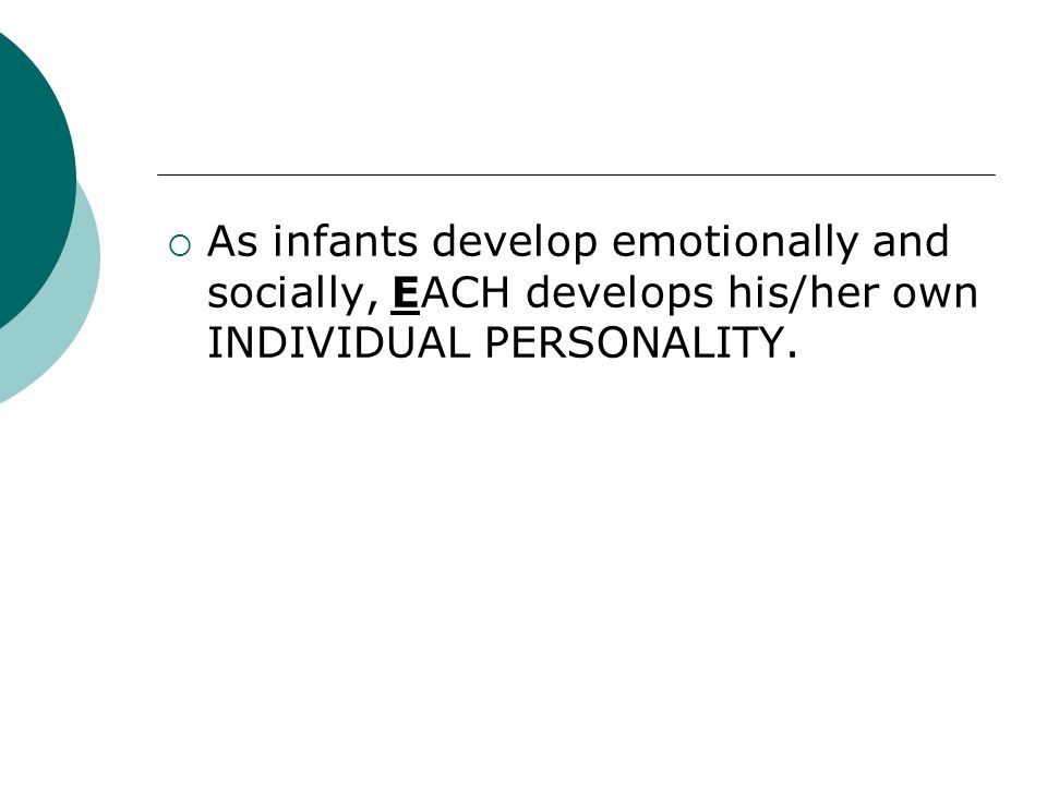 As infants develop emotionally and socially, EACH develops his/her own INDIVIDUAL PERSONALITY.