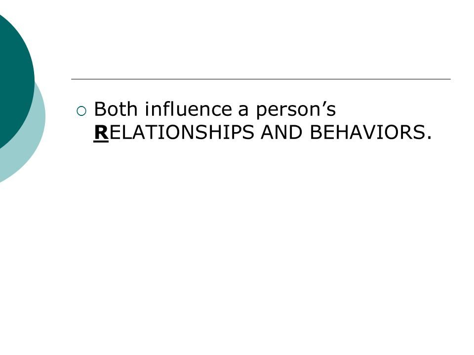  Both influence a person's RELATIONSHIPS AND BEHAVIORS.