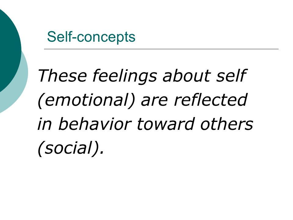 Self-concepts These feelings about self (emotional) are reflected in behavior toward others (social).