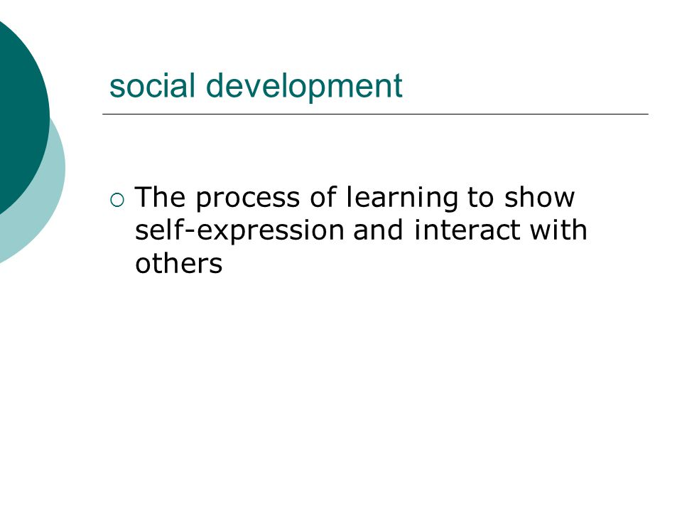 social development  The process of learning to show self-expression and interact with others