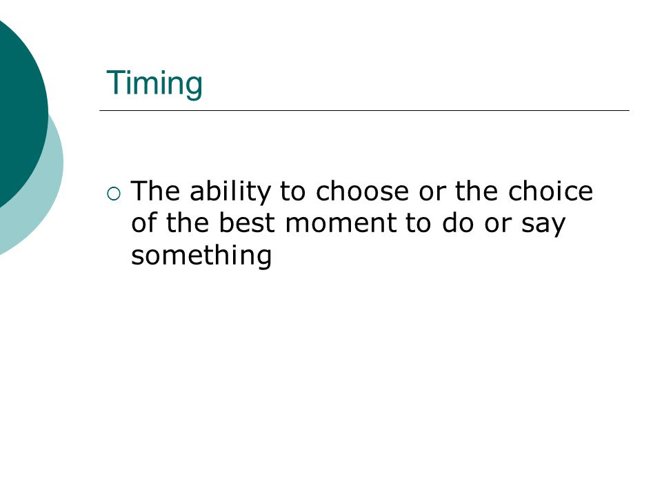 Timing  The ability to choose or the choice of the best moment to do or say something