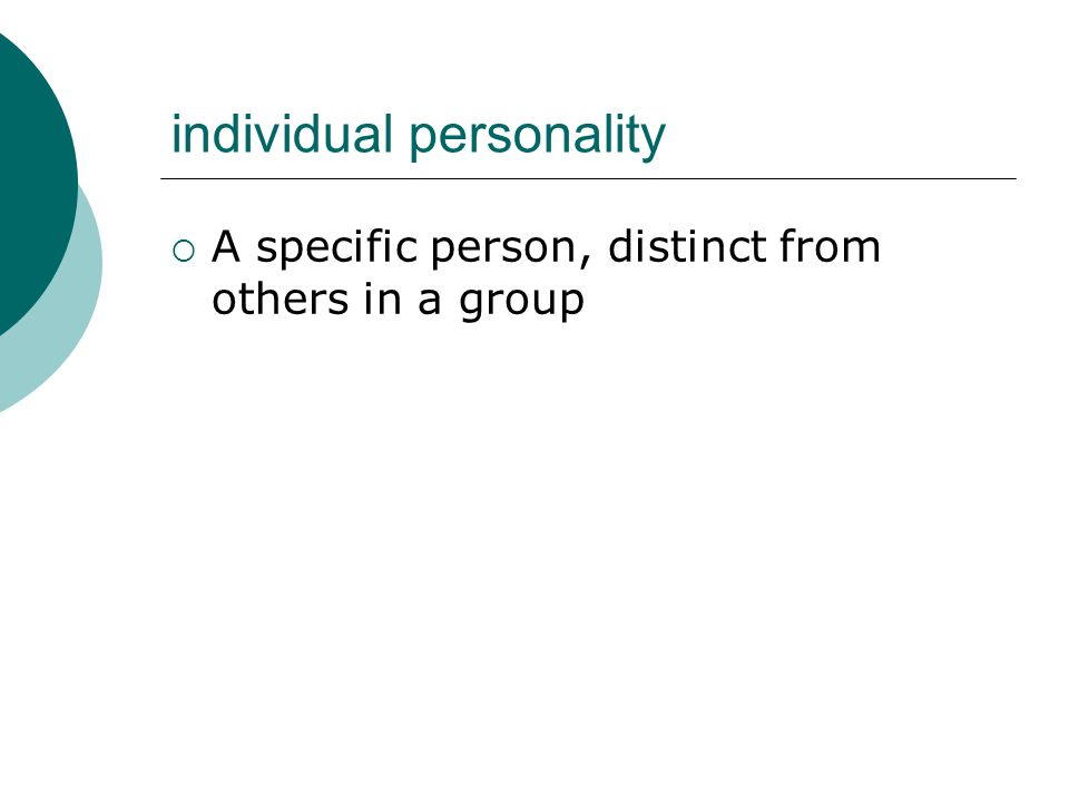 individual personality  A specific person, distinct from others in a group