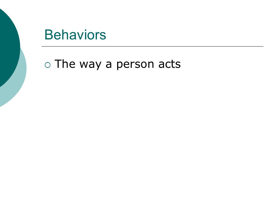 Behaviors  The way a person acts