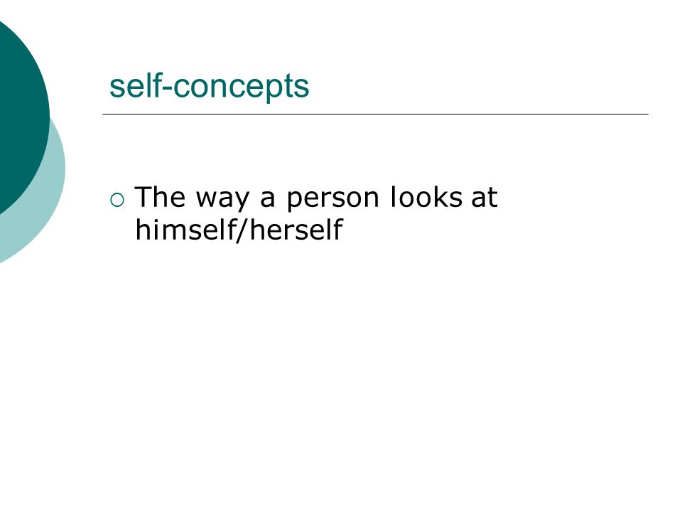 self-concepts  The way a person looks at himself/herself
