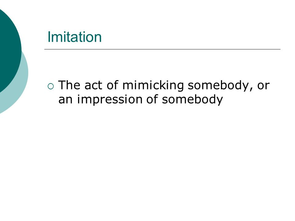 Imitation  The act of mimicking somebody, or an impression of somebody