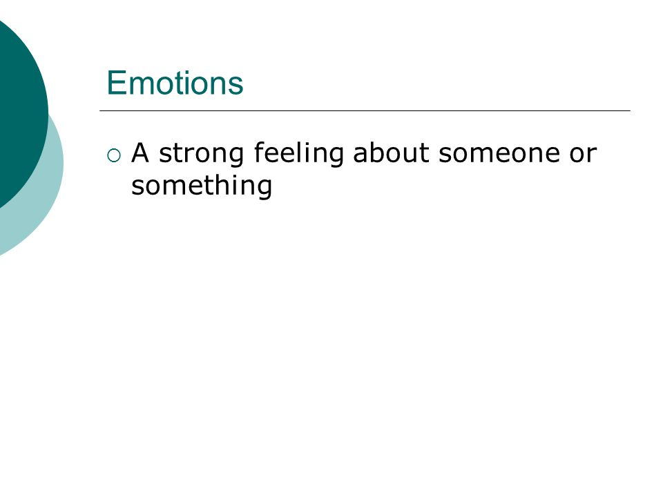 Emotions  A strong feeling about someone or something