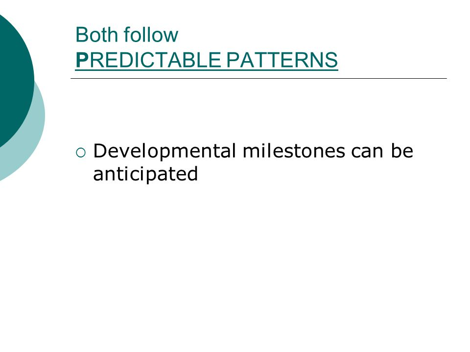 Both follow PREDICTABLE PATTERNS  Developmental milestones can be anticipated