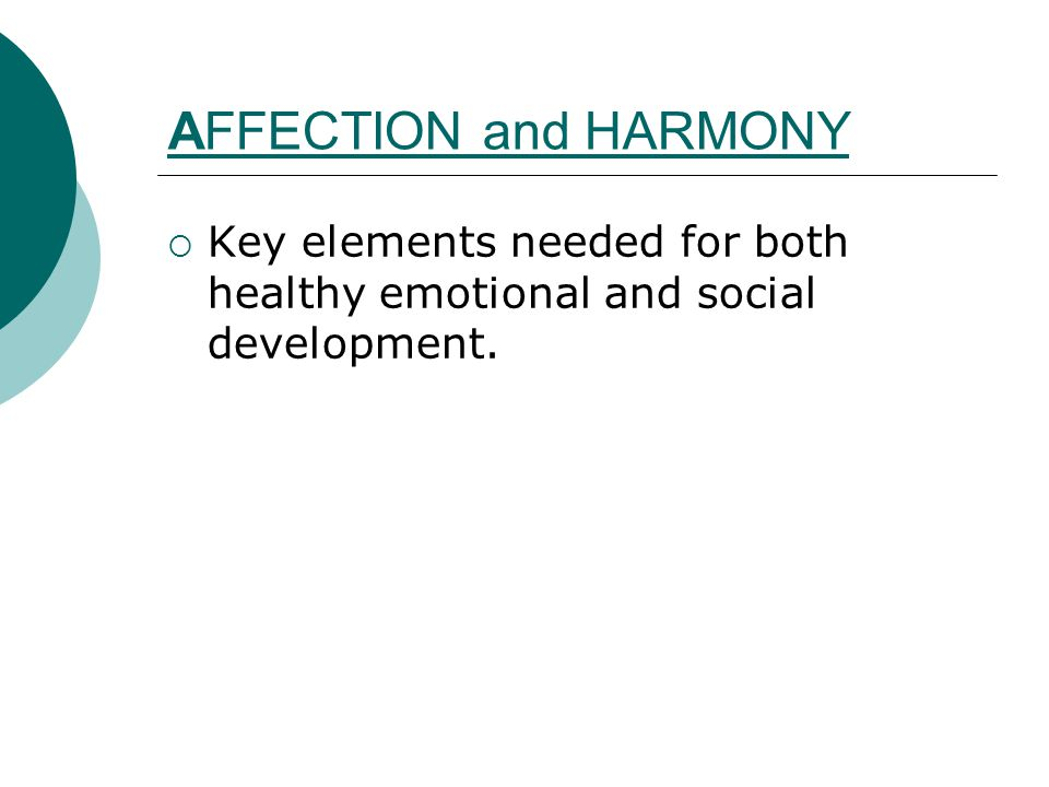 AFFECTION and HARMONY  Key elements needed for both healthy emotional and social development.