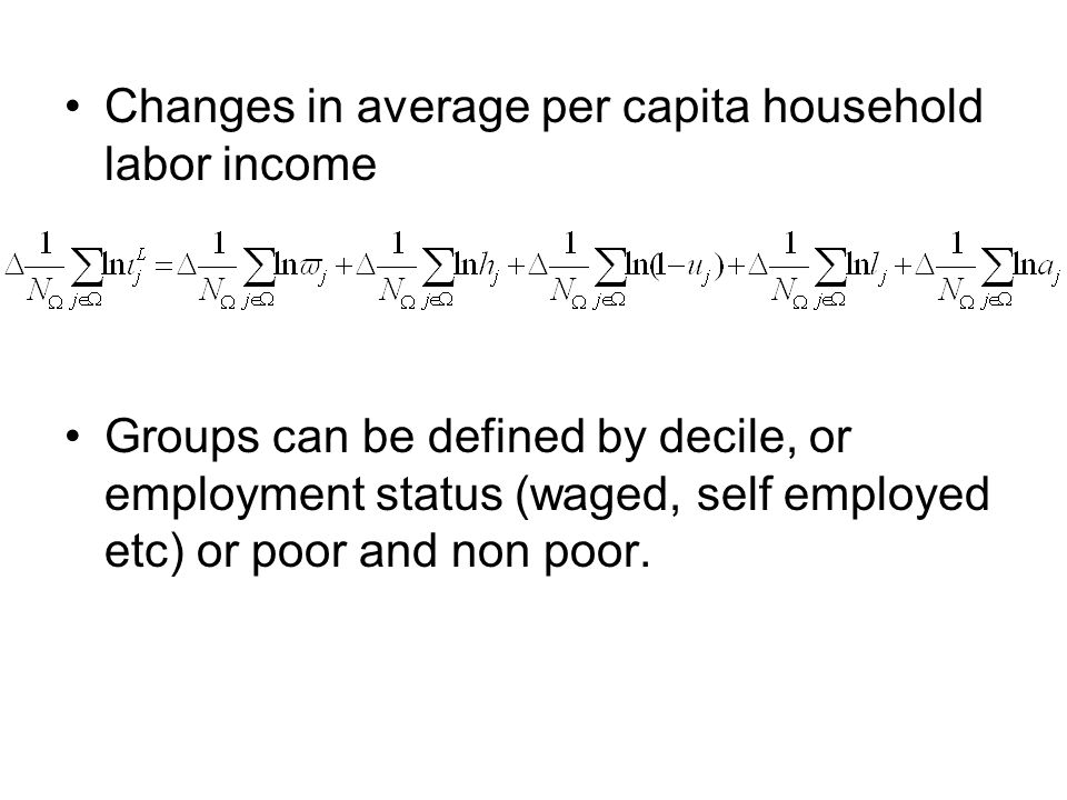 Changes in average per capita household labor income Groups can be defined by decile, or employment status (waged, self employed etc) or poor and non poor.