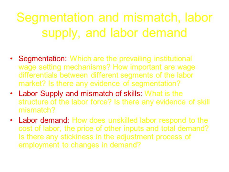 Segmentation and mismatch, labor supply, and labor demand Segmentation: Which are the prevailing institutional wage setting mechanisms.