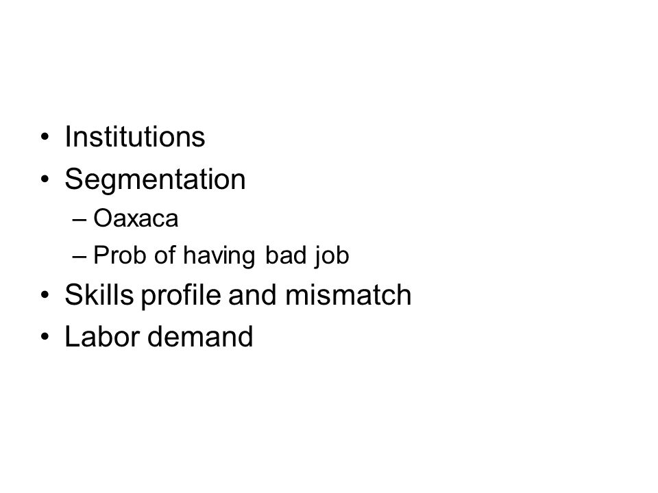Institutions Segmentation –Oaxaca –Prob of having bad job Skills profile and mismatch Labor demand