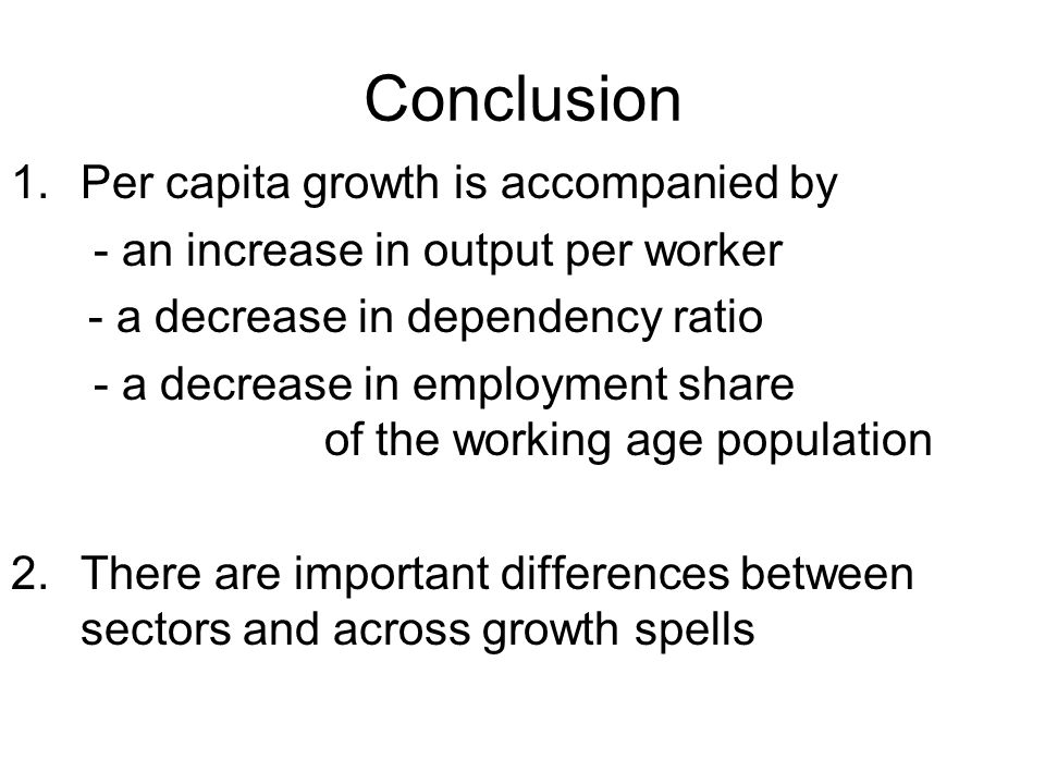 Conclusion 1.Per capita growth is accompanied by - an increase in output per worker - a decrease in dependency ratio - a decrease in employment share of the working age population 2.There are important differences between sectors and across growth spells
