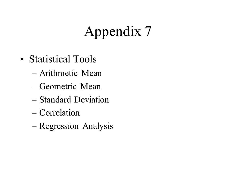 Appendix 7 Statistical Tools –Arithmetic Mean –Geometric Mean –Standard Deviation –Correlation –Regression Analysis