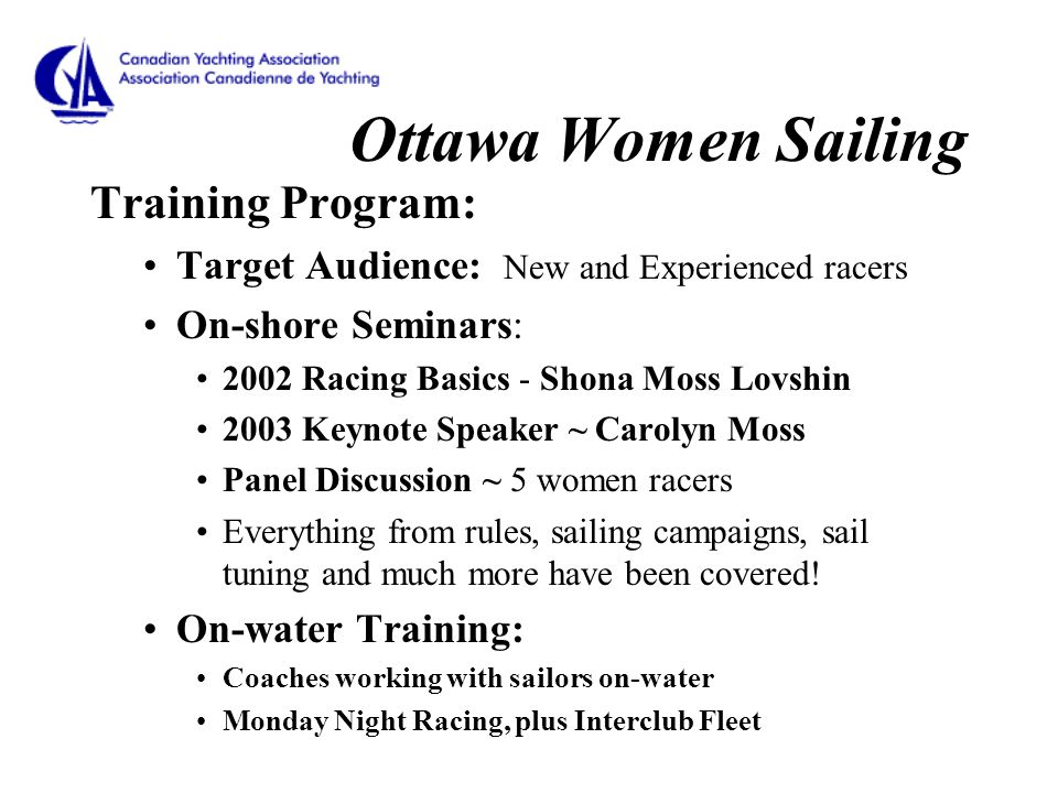 Ottawa Women Sailing Training Program: Target Audience: New and Experienced racers On-shore Seminars: 2002 Racing Basics - Shona Moss Lovshin 2003 Keynote Speaker ~ Carolyn Moss Panel Discussion ~ 5 women racers Everything from rules, sailing campaigns, sail tuning and much more have been covered.