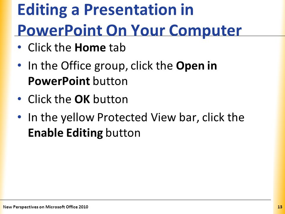 XP Editing a Presentation in PowerPoint On Your Computer Click the Home tab In the Office group, click the Open in PowerPoint button Click the OK button In the yellow Protected View bar, click the Enable Editing button New Perspectives on Microsoft Office 201013