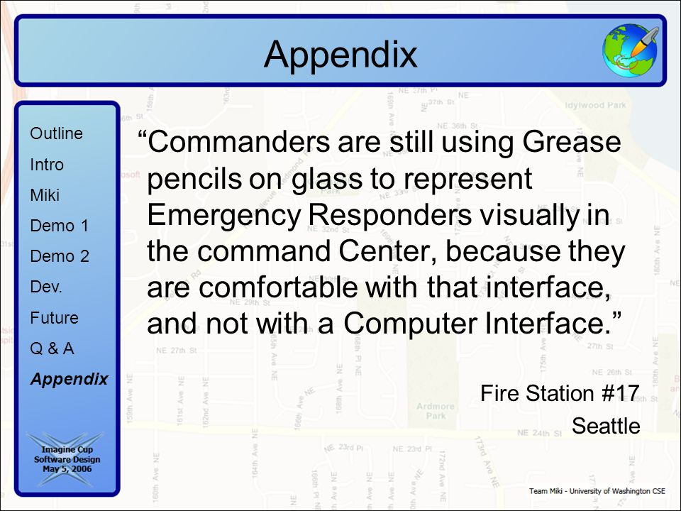 Commanders are still using Grease pencils on glass to represent Emergency Responders visually in the command Center, because they are comfortable with that interface, and not with a Computer Interface. Fire Station #17 Seattle Outline Intro Miki Demo 1 Demo 2 Dev.