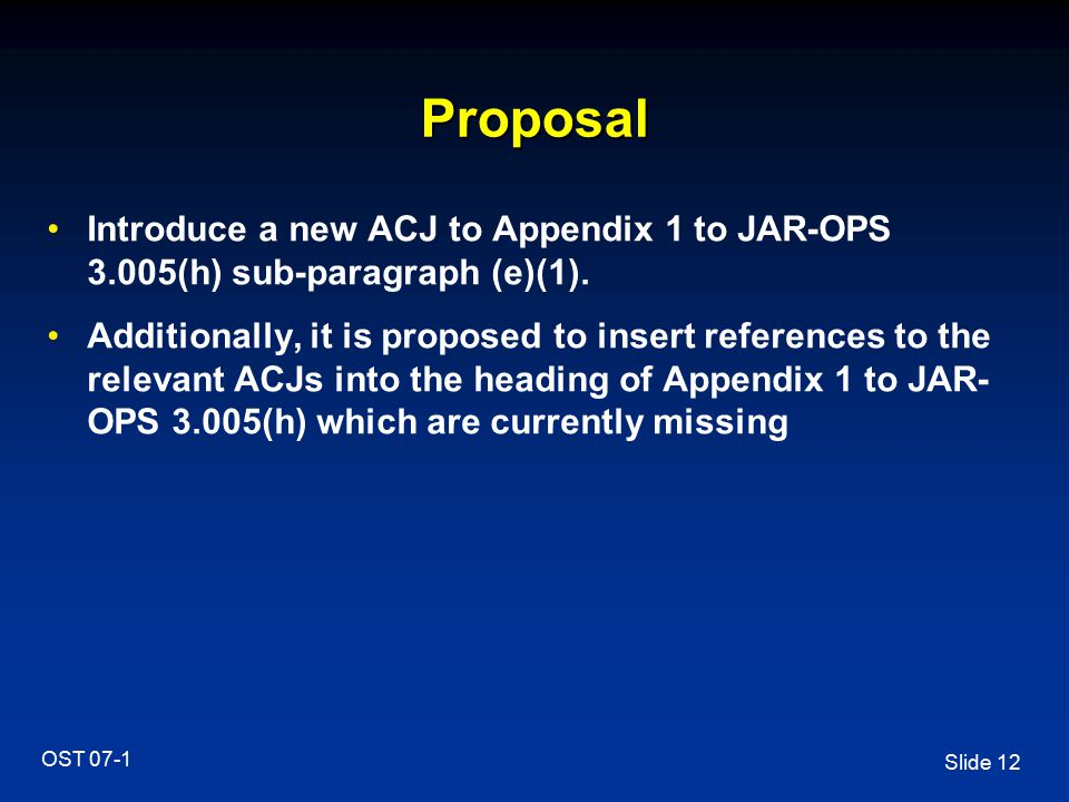 Slide 12 OST 07-1 Proposal Introduce a new ACJ to Appendix 1 to JAR-OPS 3.005(h) sub-paragraph (e)(1). Additionally, it is proposed to insert referenc