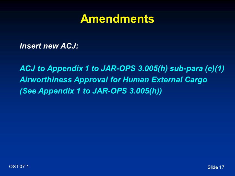 Slide 17 OST 07-1 Amendments Insert new ACJ: ACJ to Appendix 1 to JAR-OPS 3.005(h) sub-para (e)(1) Airworthiness Approval for Human External Cargo (Se