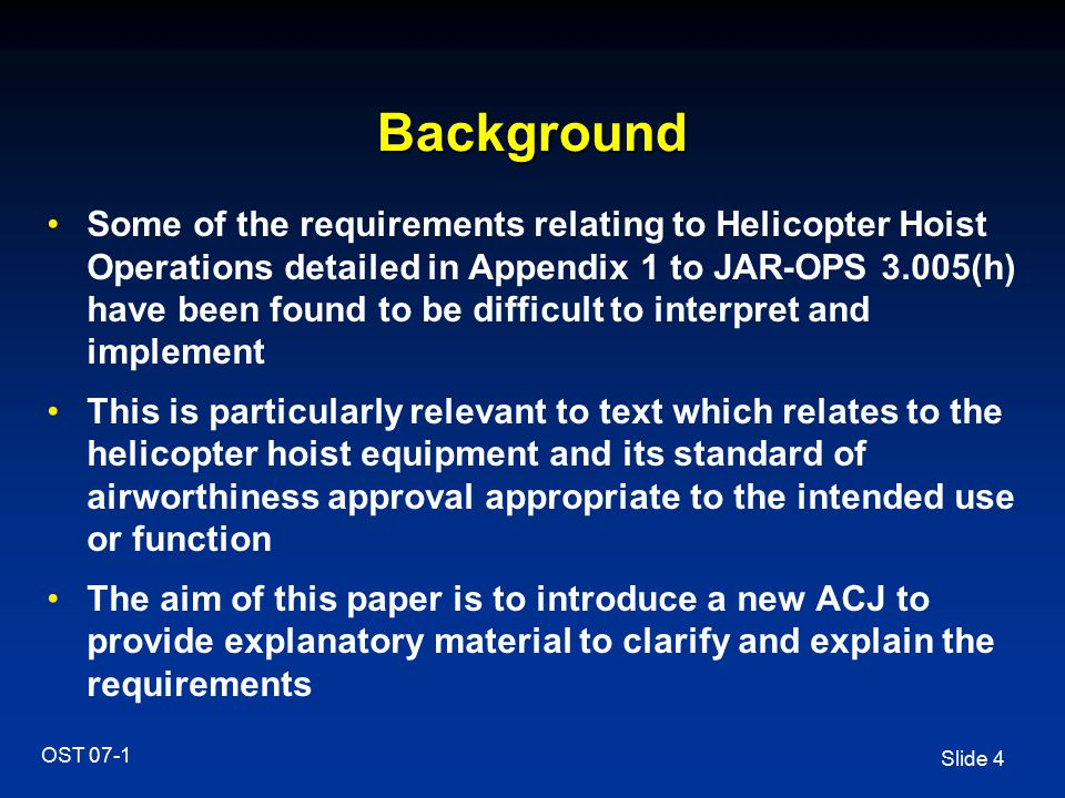 Slide 4 OST 07-1 Background Some of the requirements relating to Helicopter Hoist Operations detailed in Appendix 1 to JAR-OPS 3.005(h) have been foun