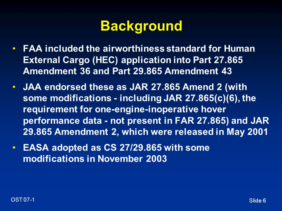 Slide 17 OST 07-1 Amendments Insert new ACJ: ACJ to Appendix 1 to JAR-OPS 3.005(h) sub-para (e)(1) Airworthiness Approval for Human External Cargo (See Appendix 1 to JAR-OPS 3.005(h))