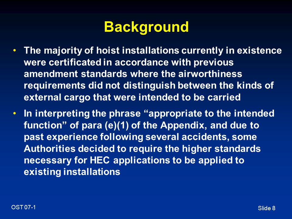 Slide 9 OST 07-1 Background It was clearly explained in AC29-2C MG12 that the described methods of compliance were intended to apply only to either new designs or major modifications to existing designs from the effective date of the specs Such Authorities require that retrofit actions or further investigations are mandatory for the granting or maintaining of the operational approval for existing hoist systems