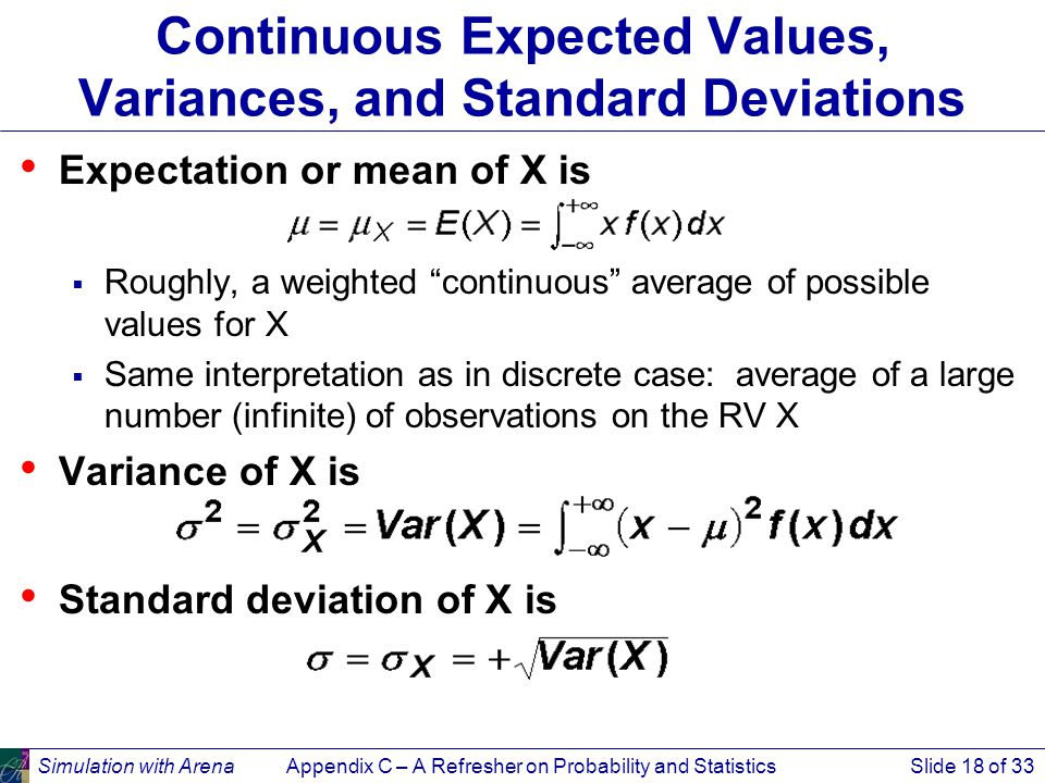 Simulation with ArenaAppendix C – A Refresher on Probability and StatisticsSlide 18 of 33 Continuous Expected Values, Variances, and Standard Deviations Expectation or mean of X is  Roughly, a weighted continuous average of possible values for X  Same interpretation as in discrete case: average of a large number (infinite) of observations on the RV X Variance of X is Standard deviation of X is