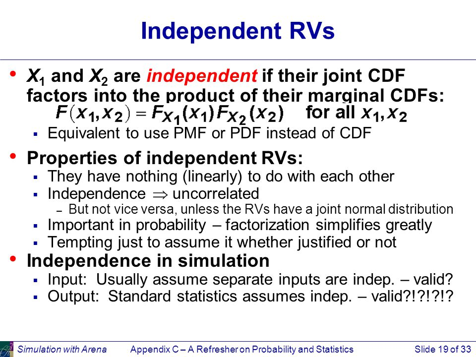 Simulation with ArenaAppendix C – A Refresher on Probability and StatisticsSlide 19 of 33 Independent RVs X 1 and X 2 are independent if their joint CDF factors into the product of their marginal CDFs:  Equivalent to use PMF or PDF instead of CDF Properties of independent RVs:  They have nothing (linearly) to do with each other  Independence  uncorrelated – But not vice versa, unless the RVs have a joint normal distribution  Important in probability – factorization simplifies greatly  Tempting just to assume it whether justified or not Independence in simulation  Input: Usually assume separate inputs are indep.
