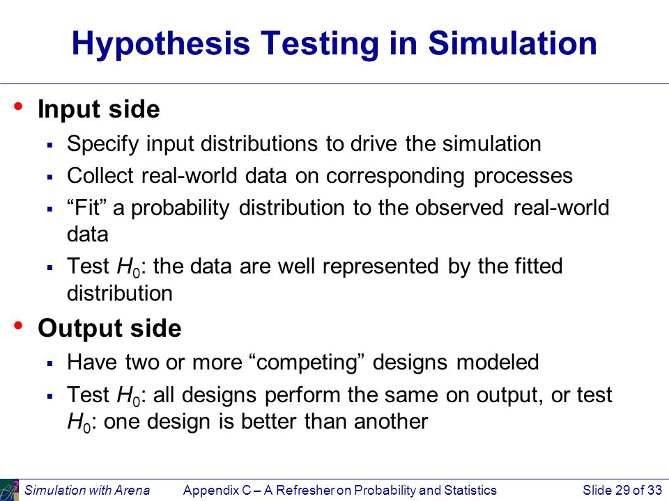 Simulation with ArenaAppendix C – A Refresher on Probability and StatisticsSlide 29 of 33 Hypothesis Testing in Simulation Input side  Specify input distributions to drive the simulation  Collect real-world data on corresponding processes  Fit a probability distribution to the observed real-world data  Test H 0 : the data are well represented by the fitted distribution Output side  Have two or more competing designs modeled  Test H 0 : all designs perform the same on output, or test H 0 : one design is better than another
