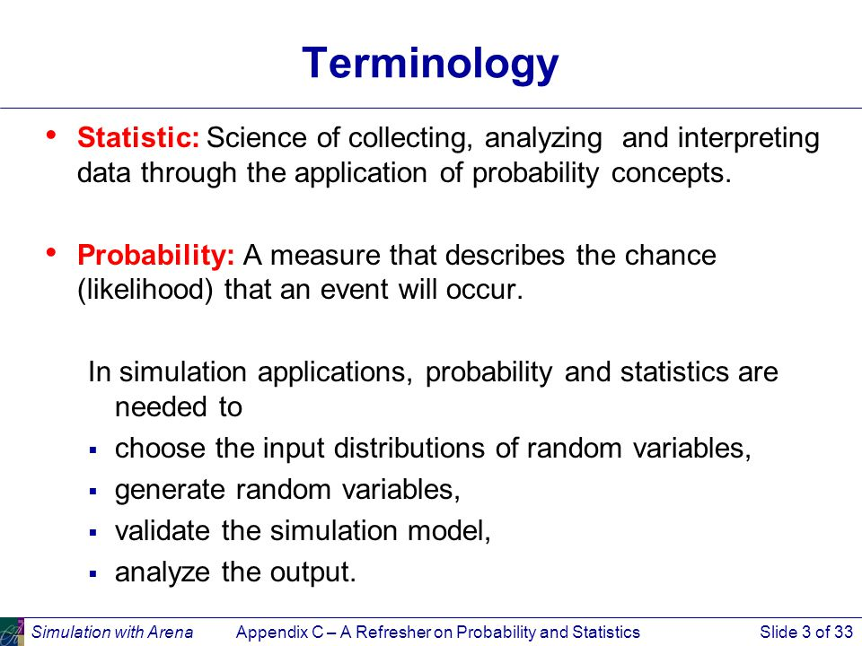 Simulation with ArenaAppendix C – A Refresher on Probability and StatisticsSlide 3 of 33 Terminology Statistic: Science of collecting, analyzing and interpreting data through the application of probability concepts.