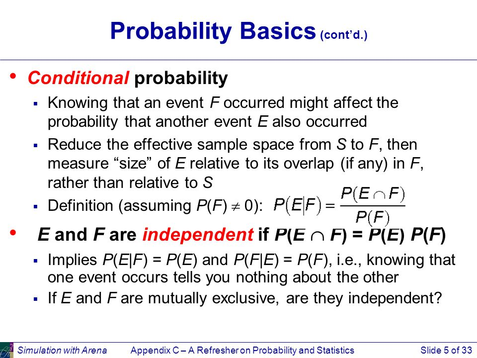 Simulation with ArenaAppendix C – A Refresher on Probability and StatisticsSlide 5 of 33 Probability Basics (cont'd.) Conditional probability  Knowing that an event F occurred might affect the probability that another event E also occurred  Reduce the effective sample space from S to F, then measure size of E relative to its overlap (if any) in F, rather than relative to S  Definition (assuming P(F)  0): E and F are independent if P(E  F) = P(E) P(F)  Implies P(E|F) = P(E) and P(F|E) = P(F), i.e., knowing that one event occurs tells you nothing about the other  If E and F are mutually exclusive, are they independent