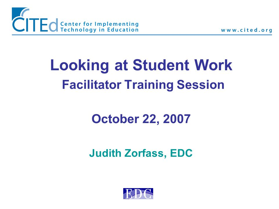 Looking at Student Work Facilitator Training Session October 22, 2007 Judith Zorfass, EDC