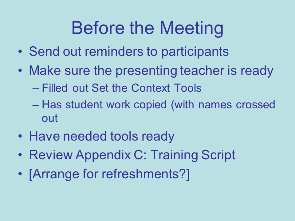 Before the Meeting Send out reminders to participants Make sure the presenting teacher is ready –Filled out Set the Context Tools –Has student work copied (with names crossed out Have needed tools ready Review Appendix C: Training Script [Arrange for refreshments ]