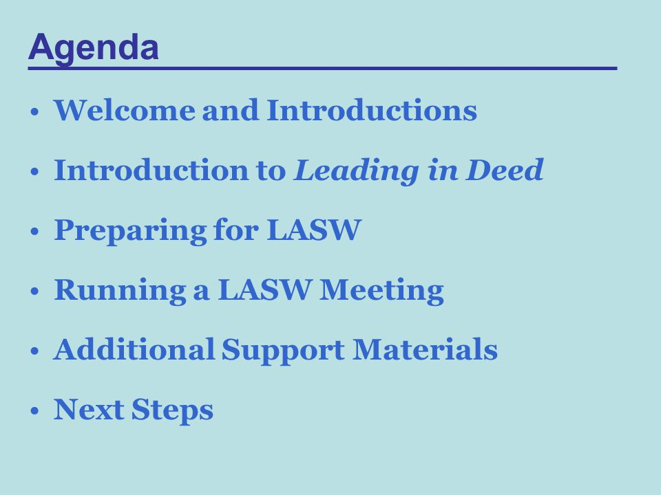 Agenda Welcome and Introductions Introduction to Leading in Deed Preparing for LASW Running a LASW Meeting Additional Support Materials Next Steps
