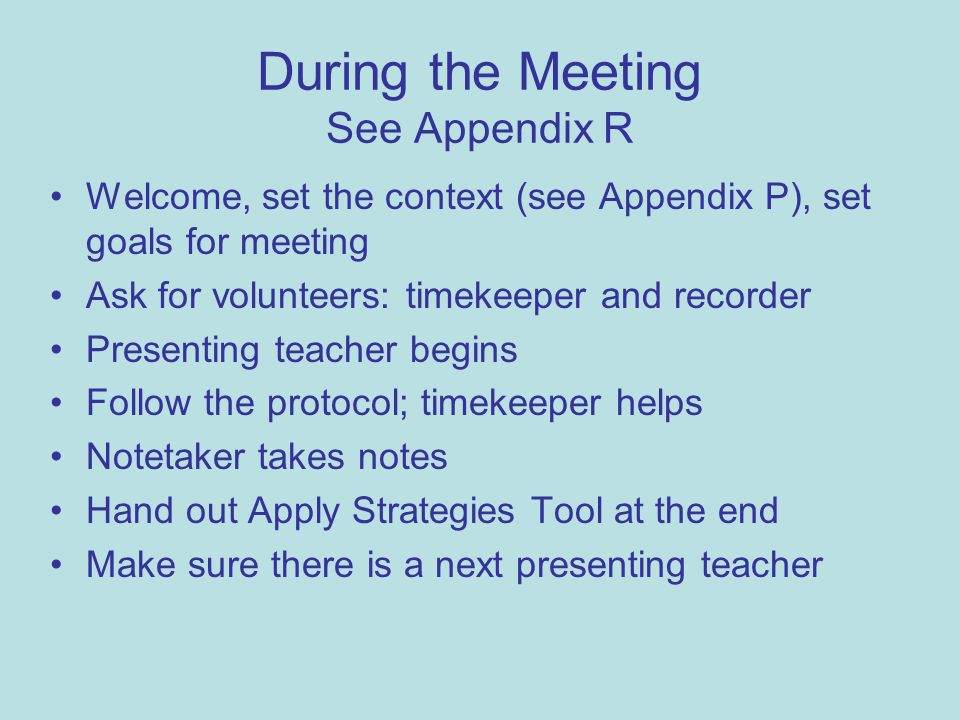 During the Meeting See Appendix R Welcome, set the context (see Appendix P), set goals for meeting Ask for volunteers: timekeeper and recorder Present