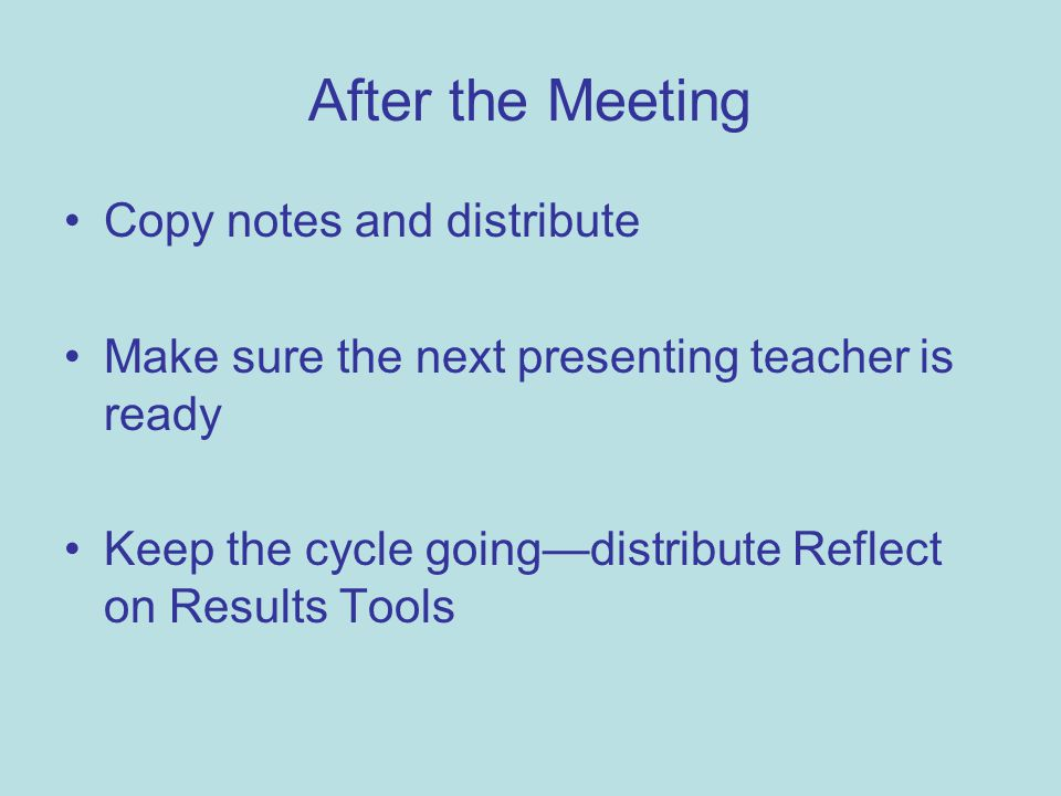After the Meeting Copy notes and distribute Make sure the next presenting teacher is ready Keep the cycle going—distribute Reflect on Results Tools