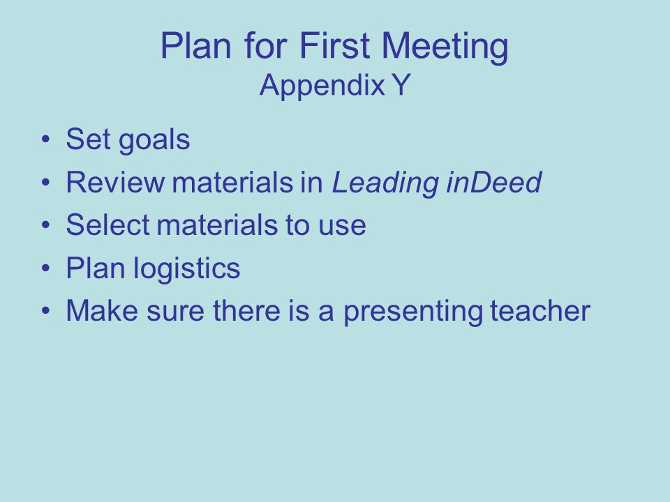 Plan for First Meeting Appendix Y Set goals Review materials in Leading inDeed Select materials to use Plan logistics Make sure there is a presenting