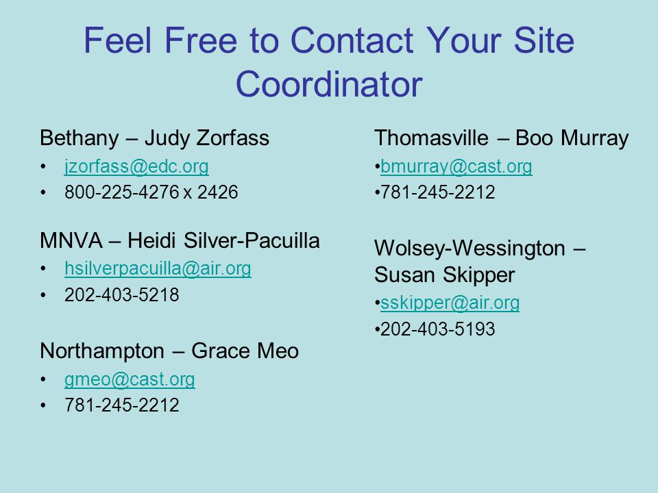 Feel Free to Contact Your Site Coordinator Bethany – Judy Zorfass jzorfass@edc.org 800-225-4276 x 2426 MNVA – Heidi Silver-Pacuilla hsilverpacuilla@air.org 202-403-5218 Northampton – Grace Meo gmeo@cast.org 781-245-2212 Thomasville – Boo Murray bmurray@cast.org 781-245-2212 Wolsey-Wessington – Susan Skipper sskipper@air.org 202-403-5193